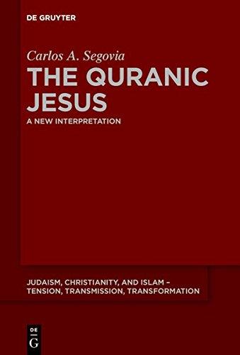 The Quranic Jesus: A New Interpretation (Judaism, Christianity, and Islam – Tension, Transmission, Transformation, Band 5)