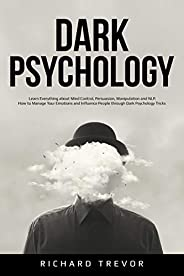 Dark Psychology: Learn Everything about Mind Control, Persuasion, Manipulation and NLP. How to Manage Your Emo