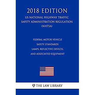 Federal Motor Vehicle Safety Standards - Lamps, Reflective Devices, and Associated Equipment (US National Highway Traffic Safety Administration Regulation) (NHTSA) (2018 Edition) (English Edition)