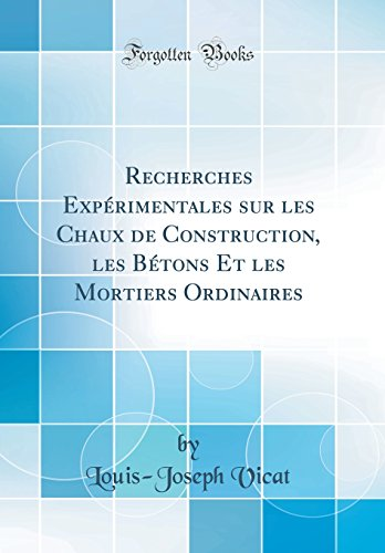 Recherches Expérimentales Sur Les Chaux de Construction, Les Bétons Et Les Mortiers Ordinaires (Classic Reprint) par Louis-Joseph Vicat