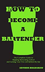 How to Become a Bartender: The Complete Guide to Skipping Bartending School and Getting Your First Job Behind the Bar
