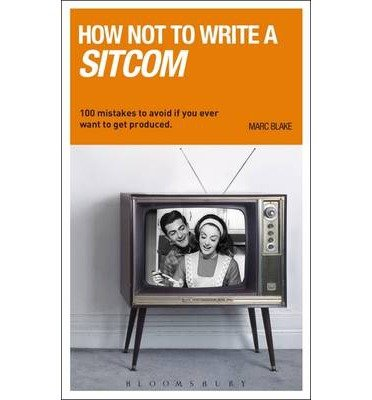 [(How Not to Write a Sitcom: 100 Mistakes to Avoid If You Ever Want to Get Produced)] [Author: Marc Blake] published on (July, 2011)