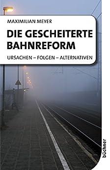 Die gescheiterte Bahnreform: Ursachen - Folgen - Alternativen