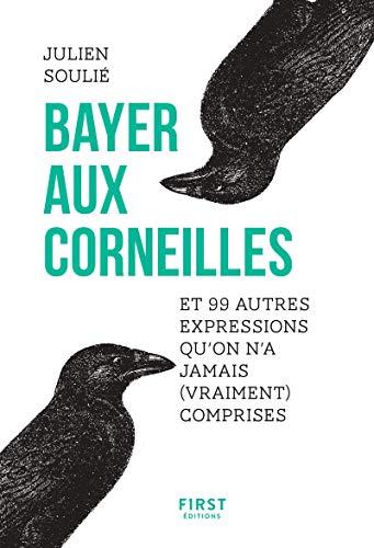 Bayer aux corneilles et 99 autres expressions qu'on a jamais (vraiment) comprises par  Julien SOULIE