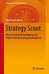 Strategy Scout: How to Deal with Complexity and Politics During Strategy Development (Management for Professionals) by Matthias Kolbusa (2013-05-03)