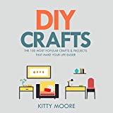 DIY Crafts: The 100 Most Popular Crafts & Projects That Make Your Life Easier