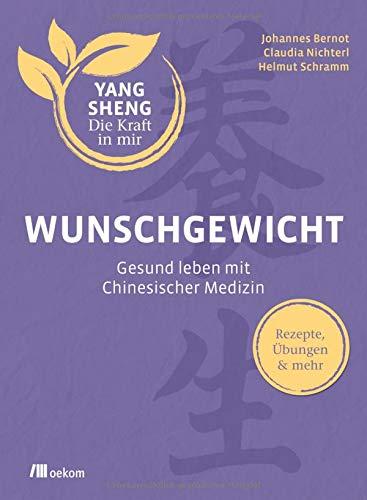 Wunschgewicht (Yang Sheng 2): Gesund leben mit Chinesischer Medizin: Rezepte, Übungen & mehr (Yang Sheng / Die Kraft in mir)