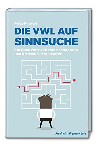 Die VWL auf Sinnsuche: Ein Buch für zweifelnde Studenten und kritische Professoren