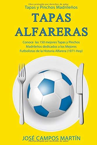Tapas y Pinchos Madrileños: Tapas Alfareras: Conoce los 150 mejores Tapas y Pinchos dedicados a los mejores Futbolistas de la Historia del A.D. Alcorcón (1.971-Hoy)