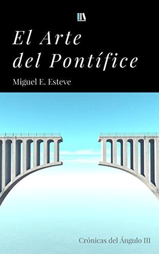 El arte del pontífice (crónicas del ángulo nº 3) por Miguel E. Esteve