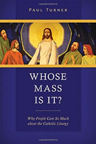 Whose Mass Is It?: Why People Care So Much about the Catholic Liturgy by Paul Turner STD (2015-12-11)
