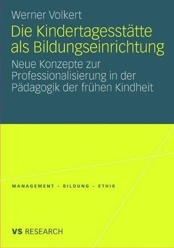 Die Kindertagesstätte als Bildungseinrichtung: Neue Konzepte zur Professionalisierung in der Pädagogik der frühen Kindheit (Management - Bildung - Ethik (abgeschlossen))