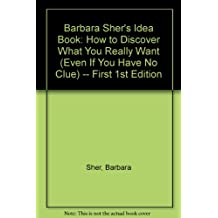 Barbara Sher's Idea Book: How to Discover What You Really Want (Even If You Have No Clue) -- First 1st Edition