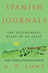 Spanish Journals: The Posthumous Diary of an Expat: Part Three: Consolidation by A R Lowe (2013-11-30)