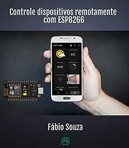 Controle Dispositivos Remotamente com o ESP8266: Aprenda criar ...