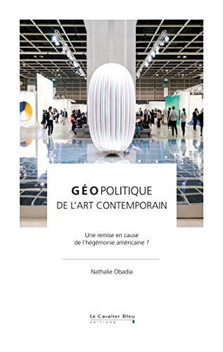 Géopolitique de l'art contemporain: Une remise en cause de l'hégémonie américaine ? (French Edition) -