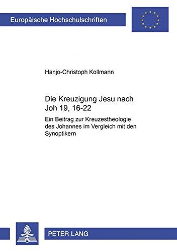 Die Kreuzigung Jesu nach Joh 19,16-22: Ein Beitrag zur Kreuzestheologie des Johannes im Vergleich mit den Synoptikern (Europäische Hochschulschriften ... / Publications Universitaires Européennes)