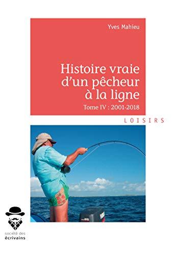 Histoire vraie d'un pêcheur à la ligne - Tome IV: 2001-2018 par Yves Mahieu