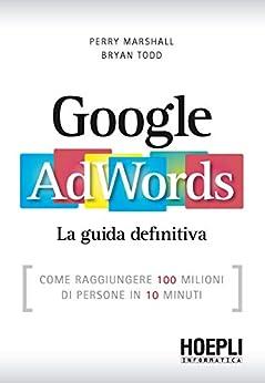 Google AdWords: Come raggiungere 100 milioni di persone in 10 minuti (Hoepli informatica) di [Marshall, Perry, Todd, Bryan]