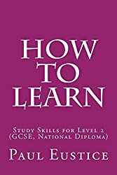How To Learn: Study Skills for Level 2 (GCSE, National Diploma)
