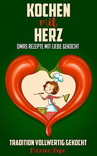 Kochen mit Herz: Omas Rezepte mit Liebe gekocht - Tradition vollwertig gekocht