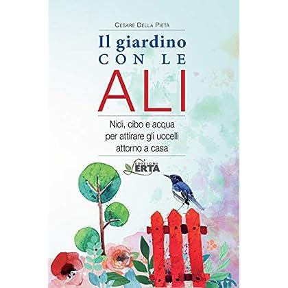 Il Giardino Con Le Ali. Nidi, Cibo E Acqua Per Attirare Gli Uccelli Attorno A Casa