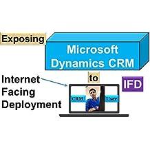 Microsoft Dynamics CRM Internet-Facing Deployment: Internet-Facing Deployment (IFD) (Microsoft Dynamics 365 (CRM) Book 1)