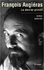 François Augiéras - Le dernier primitif de Serge Sanchez