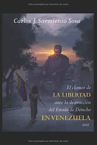 El clamor de la libertad ante la destrucción del Estado de Derecho en Venezuela
