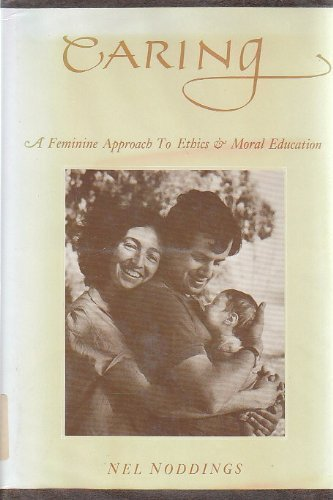 Caring: A Feminine Approach to Ethics and Moral Education by Nel Noddings (1984-05-23)