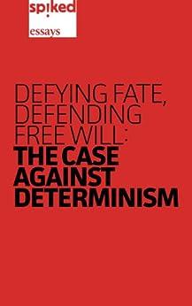 Defying Fate, Defending Free Will: The Case Against Determinism (spiked essays Book 1) (English Edition) von [O'Neill, Brendan, Furedi, Frank, Guldberg, Helene, Derbyshire, Stuart, Fairnington, Craig, Black, Tim]