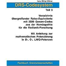 DRS-Codesystem Teil 3. Verzeichnis übergreifender Rates-Äquivalente mit 3500 Genom-Codes aus der Homöopathie für die Radionik-Forschung: Mit Anleitung ... Potenzierung in D-, C-, LM/Q-Potenzen