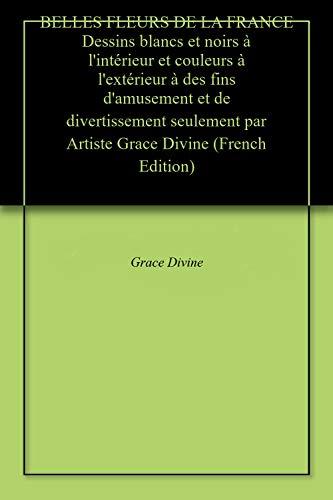 Téléchargez BELLES FLEURS DE LA FRANCE Dessins blancs et noirs à l'intérieur et couleurs à l'extérieur à des fins d'amusement et de divertissement seulement par Artiste Grace Divine EPUB gratuitement en Français