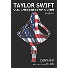 TAYLOR SWIFT - U.S. Discography Guide (2006 - 2018): Discography edited in United States by Big Machine Records (2006-2018). Full-color Illustrated Guide.