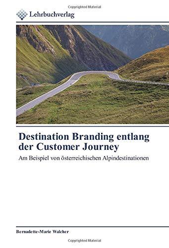 Destination Branding entlang der Customer Journey: Am Beispiel von österreichischen Alpindestinationen