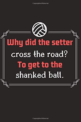 Why did the setter cross the road? To get to the shanked ball.: Funny Novelty Coworker Gift ~ Small volleyball Lined Notebook , (120 Pages 6 x 9 ) -