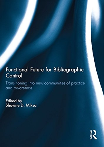 Functional Future for Bibliographic Control: Transitioning into new communities of practice and awareness (English Edition)