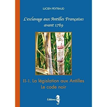 II-1 La législation aux Antilles.-Le Code Noir: L'esclavage aux Antilles Françaises avant 1789