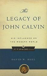 The Legacy of John Calvin, His Influence on the Modern World (Calvin 500)