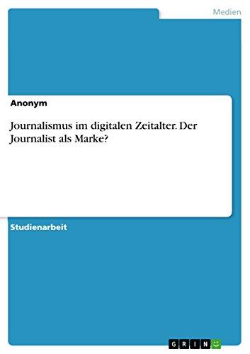 Journalismus im digitalen Zeitalter. Der Journalist als Marke? (German Edition)