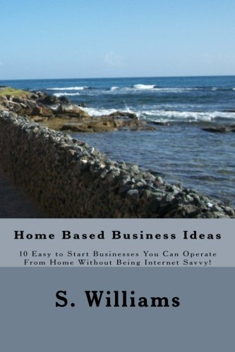 Home Based Business Ideas: 10 Easy to Start Businesses You Can Operate From Home Without Being Internet Savvy!