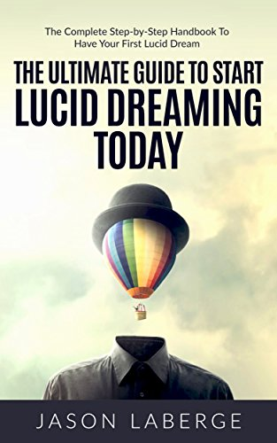 The Ultimate Guide To Start Lucid Dreaming Today: The Complete Step-by-Step Handbook To Have Your First Lucid Dream (English Edition)