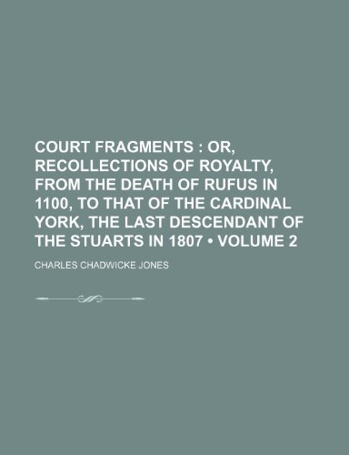 Court Fragments (Volume 2); Or, Recollections of Royalty, From the Death of Rufus in 1100, to That of the Cardinal York, the Last Descendant of the Stuarts in 1807