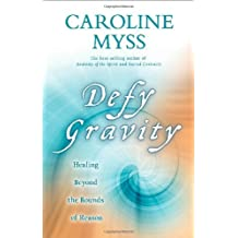 Defy Gravity: How to Heal Beyond the Boundaries of Ordinary Reason: Written by Caroline Myss, 2009 Edition, Publisher: Hay House UK [Hardcover]