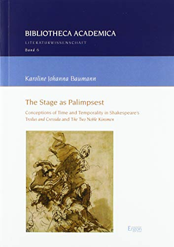 """The Stage as Palimpsest: Conceptions of Time and Temporality in Shakespeare's """"Troilus and Cressida"""" and """"The Two Noble Kinsmen"""" (Bibliotheca Academica - Reihe Literaturwissenschaft, Band 6)"""