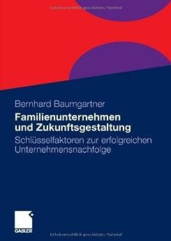 Familienunternehmen und Zukunftsgestaltung: Schlüsselfaktoren zur erfolgreichen Unternehmensnachfolge von [Baumgartner, Bernhard]