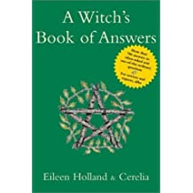 [Witch's Book of Answers: More Than 700 Answers to Often-asked and Out-of-the-ordinary Questions - For Novices and Experts, Alike] [By: Eileen Holland] [July, 2003]