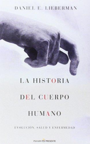 La Historia del Cuerpo Humano, Evolución, Salud y Enfermedad, Colección Ensayo (Pasado Presente) por Daniel E. Lieberman