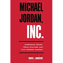 Michael Jordan, Inc.: Corporate Sport, Media Culture, and Late Modern America (SUNY series on Sport, Culture, and Social Relations)