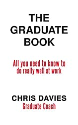 The Graduate Book: All you need to know to do really well at work